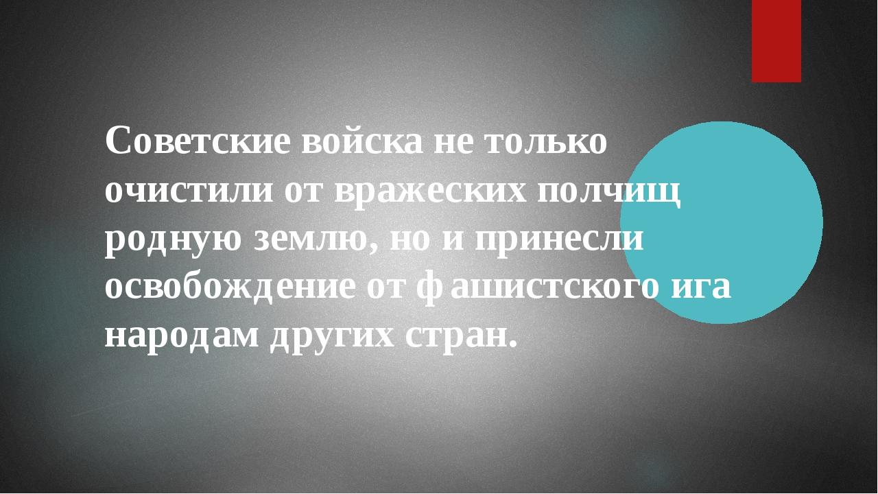 Советские войска не только очистили от вражеских полчищ родную землю, но и пр...