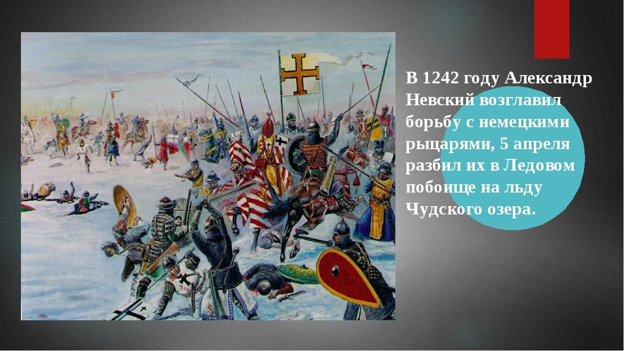 В 1242 году Александр Невский возглавил борьбу с немецкими рыцарями, 5 апреля...