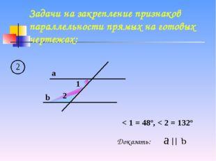 a b 1 2 < 1 = 48º, < 2 = 132º Доказать: Задачи на закрепление признаков парал