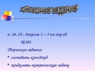 п. 24, 25 , вопросы 1 – 3 на стр.68 № 186 Творческое задание: составить кросс