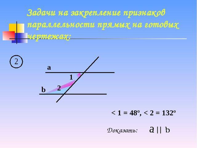 a b 1 2 < 1 = 48º, < 2 = 132º Доказать: Задачи на закрепление признаков парал...
