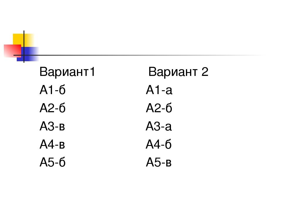 Вариант1 Вариант 2 А1-б А1-а А2-б А2-б А3-в А3-а А4-в А4-б А5-б А5-в