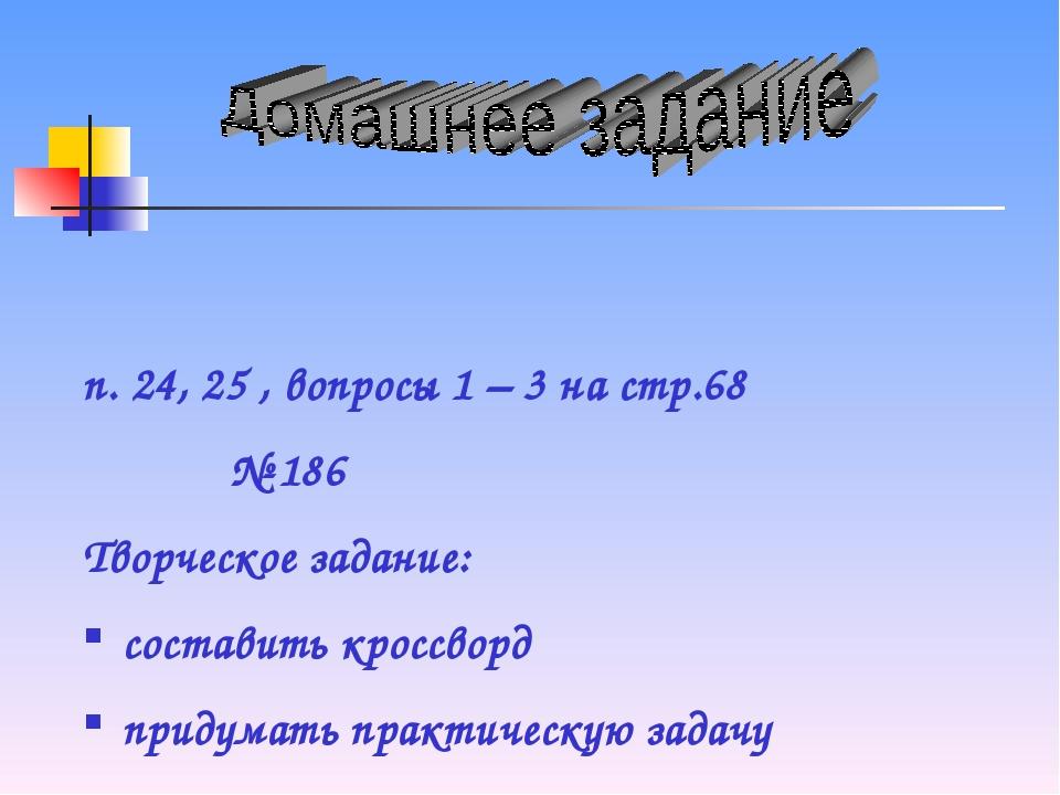 п. 24, 25 , вопросы 1 – 3 на стр.68 № 186 Творческое задание: составить кросс...