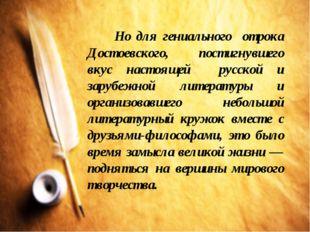 Но для гениального отрока Достоевского, постигнувшего вкус настоящей русской