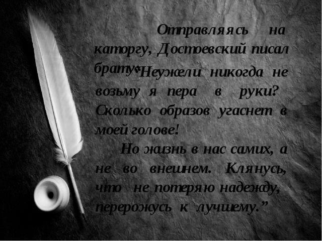 """Отправляясь на каторгу, Достоевский писал брату: """"Неужели никогда не возьму..."""