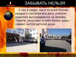 ЗАБЫВАТЬ НЕЛЬЗЯ У нас в лицее, как и по всей России, каждое 3 сентября все де