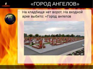 «ГОРОД АНГЕЛОВ» На кладбище нет ворот. На входной арке выбито: «Город ангелов