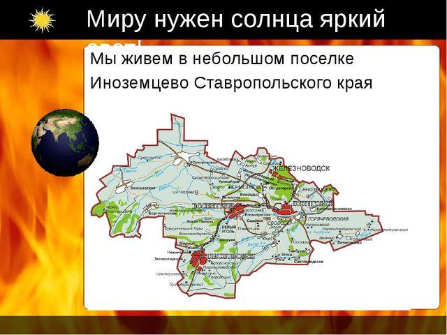 Миру нужен солнца яркий свет! Мы живем в небольшом поселке Иноземцево Ставроп...
