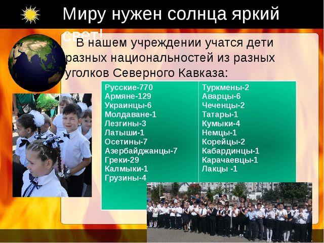 Миру нужен солнца яркий свет! В нашем учреждении учатся дети разных националь...