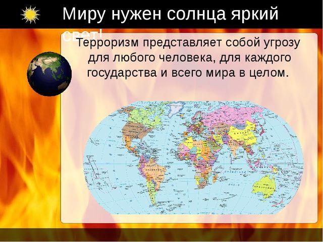 Миру нужен солнца яркий свет! Терроризм представляет собой угрозу для любого...