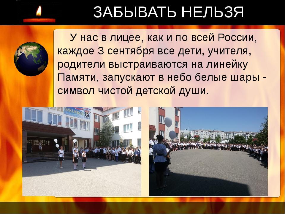 ЗАБЫВАТЬ НЕЛЬЗЯ У нас в лицее, как и по всей России, каждое 3 сентября все де...