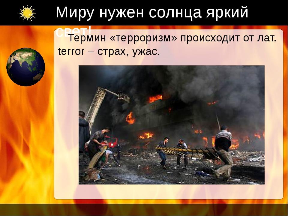 Миру нужен солнца яркий свет! Термин «терроризм» происходит от лат. terror –...