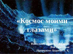 «Космос моими глазами» Выполнил: ученик 2 Д класса Вэй Баясхалан Проверила:
