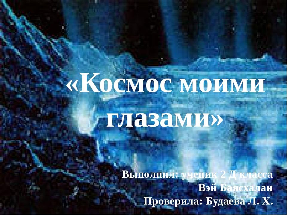 «Космос моими глазами» Выполнил: ученик 2 Д класса Вэй Баясхалан Проверила:...