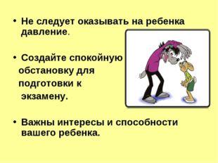 Не следует оказывать на ребенка давление. Создайте спокойную обстановку для п