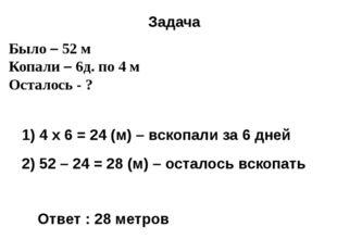 Было – 52 м Копали – 6д. по 4 м Осталось - ? Задача 1) 4 x 6 = 24 (м) – вскоп