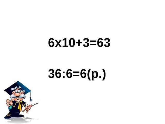 6x10+3=63 36:6=6(р.)