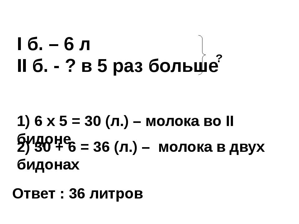 I б. – 6 л II б. - ? в 5 раз больше ? 1) 6 x 5 = 30 (л.) – молока во II бидон...
