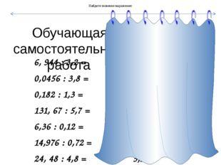 Обучающая самостоятельная работа 6, 944 : 3,2 = 2,17 0,0456 : 3,8 = 0,012 0,