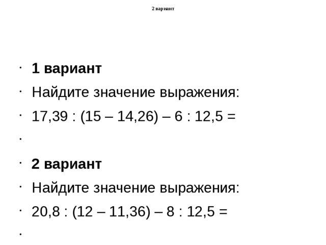 1 вариант Найдите значение выражения: 17,39 : (15 – 14,26) – 6 : 12,5 =  2...