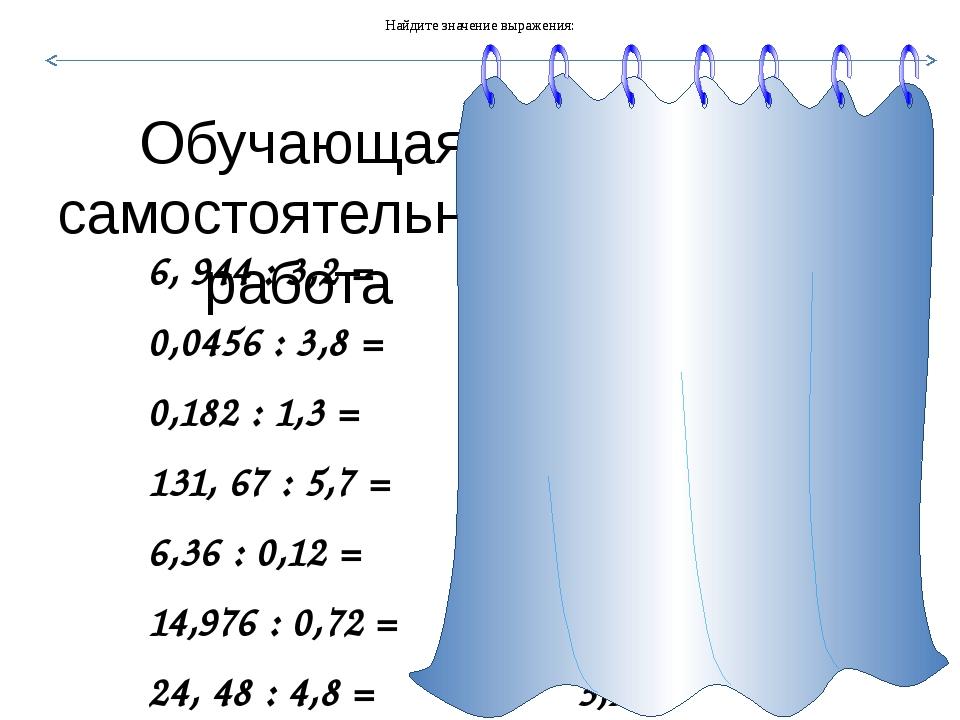 Обучающая самостоятельная работа 6, 944 : 3,2 = 2,17 0,0456 : 3,8 = 0,012 0,...