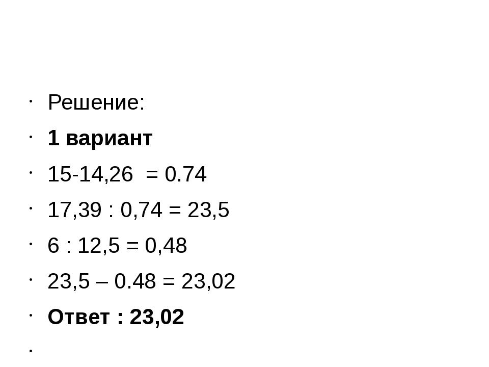 Решение: 1 вариант 15-14,26 = 0.74 17,39 : 0,74 = 23,5 6 : 12,5 = 0,48 23,5...