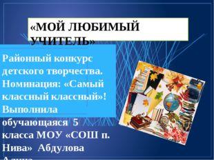 «МОЙ ЛЮБИМЫЙ УЧИТЕЛЬ» Районный конкурс детского творчества. Номинация: «Самый