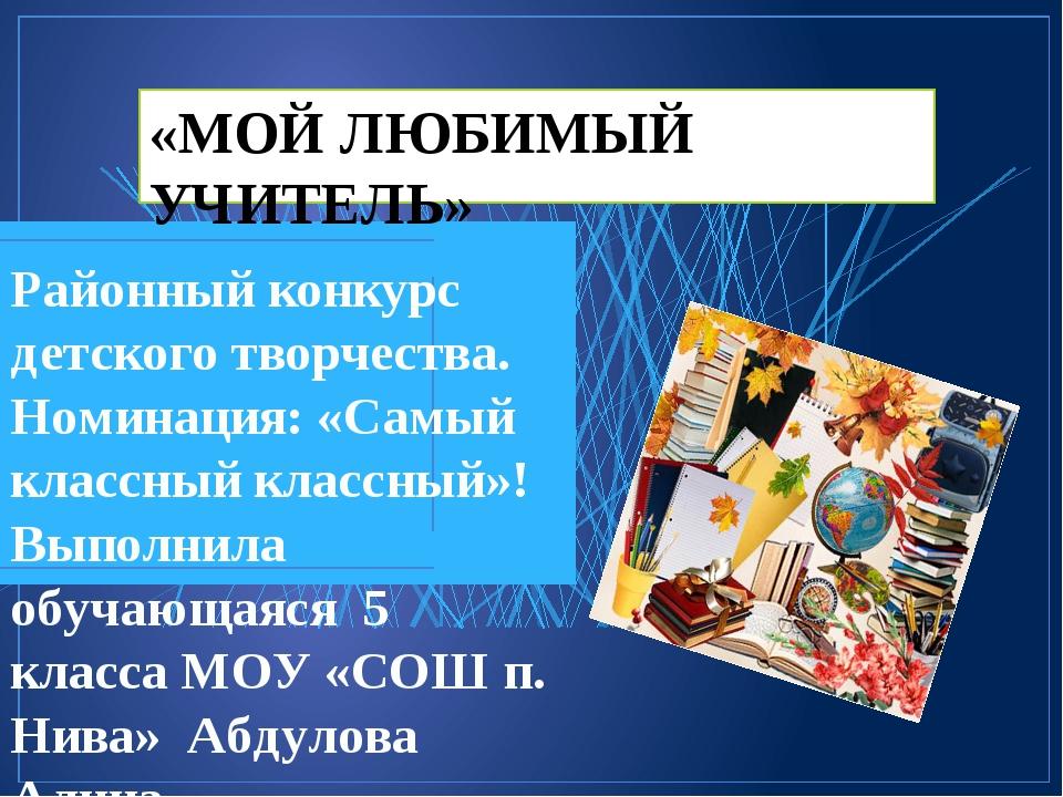 «МОЙ ЛЮБИМЫЙ УЧИТЕЛЬ» Районный конкурс детского творчества. Номинация: «Самый...