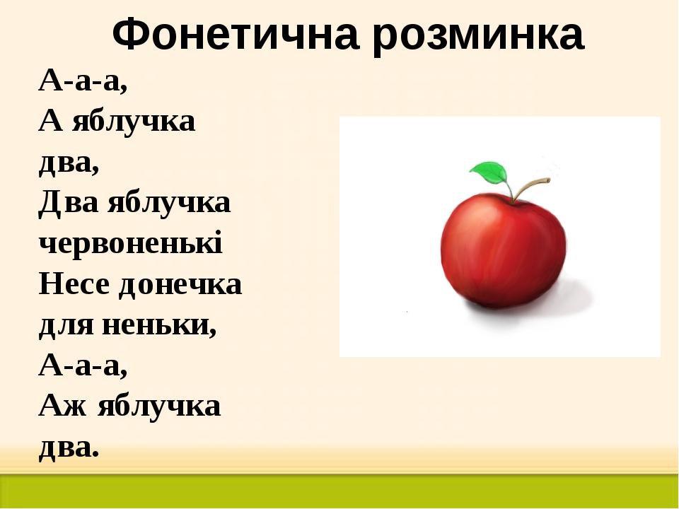Фонетична розминка А-а-а, А яблучка два, Два яблучка червоненькі Несе донечка...