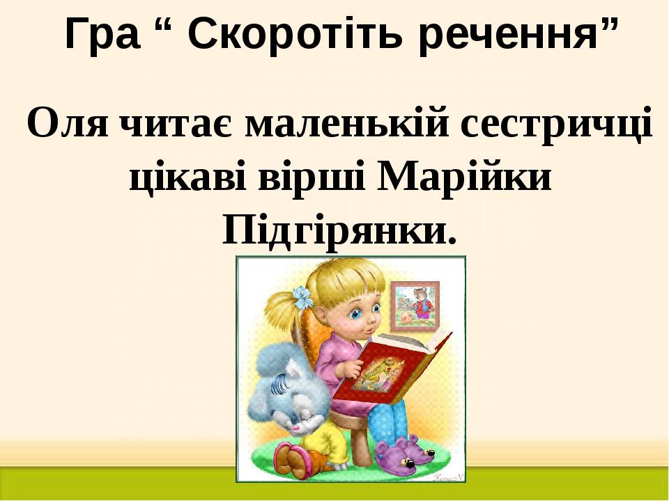 """Гра """" Скоротіть речення"""" Оля читає маленькій сестричці цікаві вірші Марійки П..."""