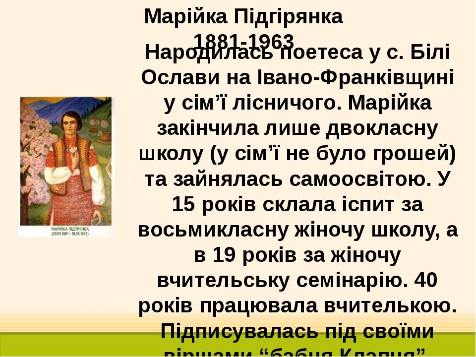 Марійка Підгірянка 1881-1963 Народилась поетеса у с. Білі Ослави на Івано-Фра...