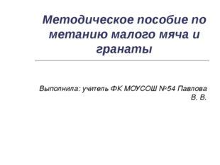 Методическое пособие по метанию малого мяча и гранаты Выполнила: учитель ФК М