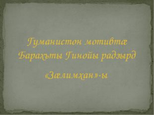 Гуманистон мотивтæ Барахъты Гинойы радзырд «Зæлимхан»-ы