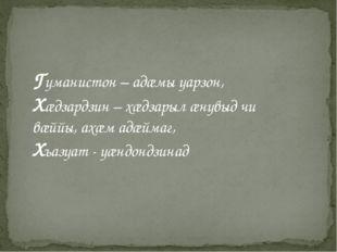 Гуманистон – адæмы уарзон, Хæдзардзин – хæдзарыл æнувыд чи вæййы, ахæм адæйма