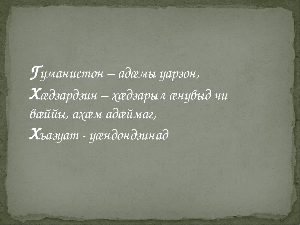 Гуманистон – адæмы уарзон, Хæдзардзин – хæдзарыл æнувыд чи вæййы, ахæм адæйма...