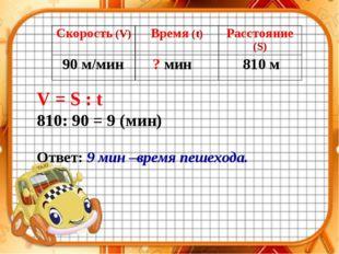 90 м/мин ? мин 810 м V = S : t 810: 90 = 9 (мин) Ответ: 9 мин –время пешехода