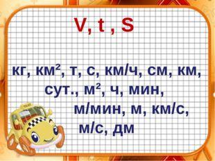 V, t , S кг, км², т, с, км/ч, см, км, сут., м², ч, мин, м/мин, м, км/с, м/с, дм