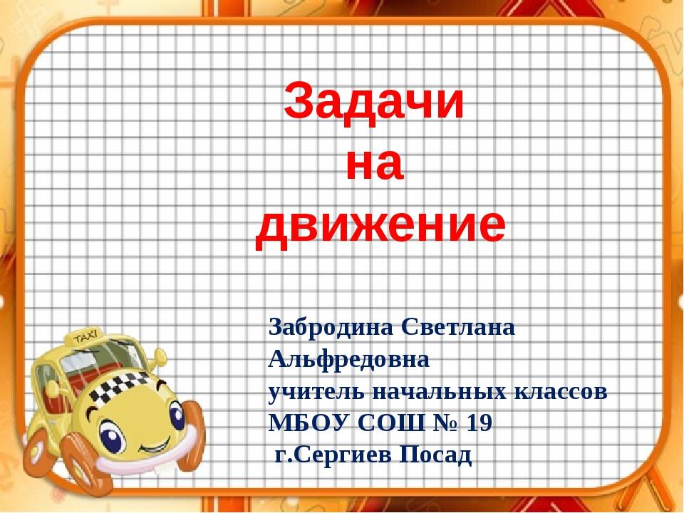 Задачи на движение Забродина Светлана Альфредовна учитель начальных классов М...