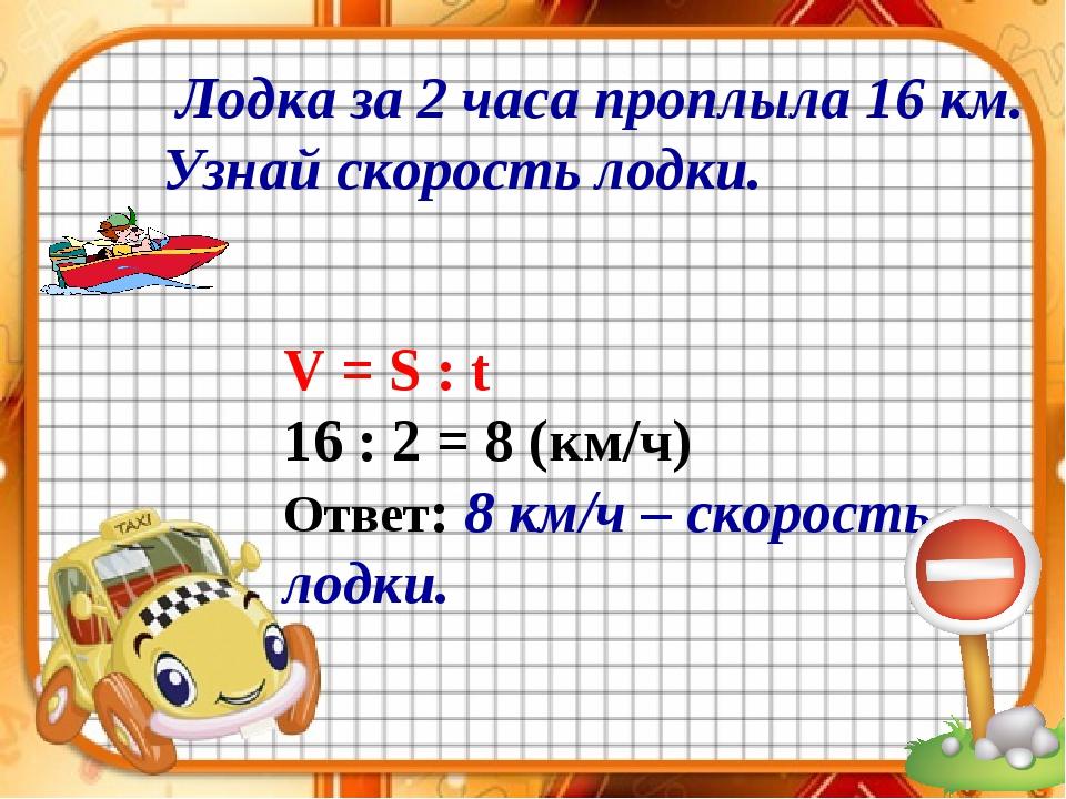 Лодка за 2 часа проплыла 16 км. Узнай скорость лодки. V = S : t 16 : 2 = 8 (...