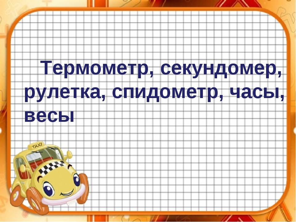 Термометр, секундомер, рулетка, спидометр, часы, весы