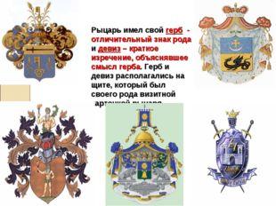 Рыцарь имел свой герб - отличительный знак рода и девиз – краткое изречение,