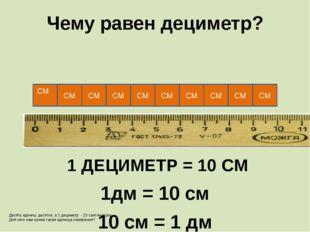 СМ Чему равен дециметр? СМ 1 ДЕЦИМЕТР = 10 СМ 1дм = 10 см 10 см = 1 дм СМ СМ