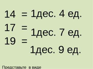 Представьте в виде суммы разрядных слагаемых 14 = 17 = 19 = 1дес. 4 ед. 1дес.