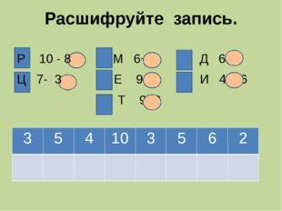 Расшифруйте запись. Р 10 - 8 М 6+ 3 Д 6- 3 Ц 7- 3 Е 9- 4 И 4 + 6 Т 9- 3 3