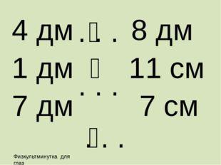 4 дм 8 дм 1 дм ˂ 11 см 7 дм 7 см . . . . . . . . . ˂ ˃ Физкультминутка для глаз