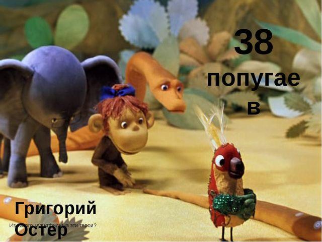 Григорий Остер 38 попугаев Из какого мультфильма эти герои?