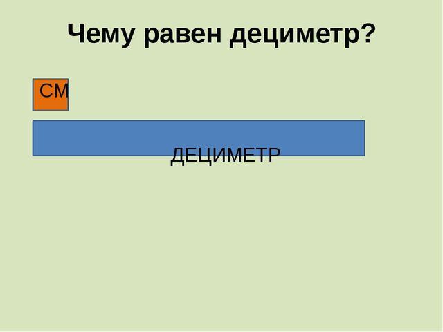 Чему равен дециметр? СМ ДЕЦИМЕТР