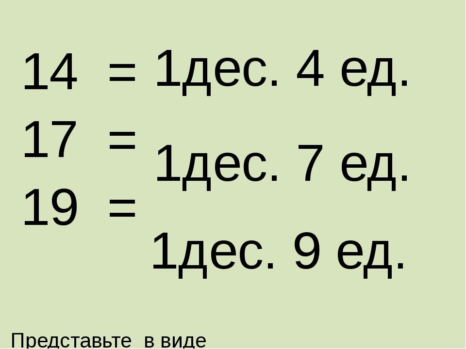 Представьте в виде суммы разрядных слагаемых 14 = 17 = 19 = 1дес. 4 ед. 1дес....