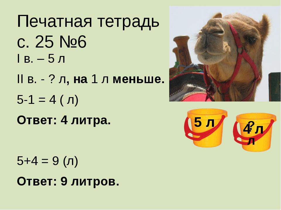 Печатная тетрадь с. 25 №6 I в. – 5 л II в. - ? л, на 1 л меньше. 5-1 = 4 ( л)...