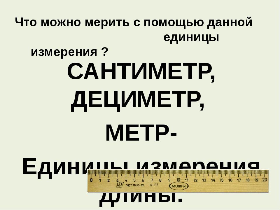 Что можно мерить с помощью данной единицы измерения ? САНТИМЕТР, ДЕЦИМЕТР, МЕ...